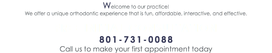 Welcome to our practice! We offer a unique orthodontic experience that is fun, affordable, interactive, and effective. FREE INITIAL CONSULTATION 801-731-0088 Call us to make your first appointment today
